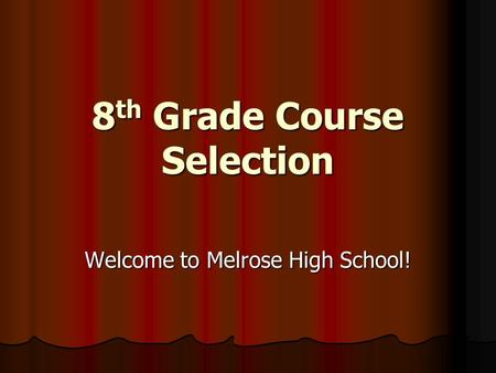 8 th Grade Course Selection Welcome to Melrose High School!