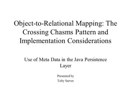Object-to-Relational Mapping: The Crossing Chasms Pattern and Implementation Considerations Use of Meta Data in the Java Persistence Layer Presented by.
