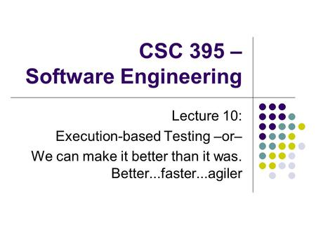 CSC 395 – Software Engineering Lecture 10: Execution-based Testing –or– We can make it better than it was. Better...faster...agiler.