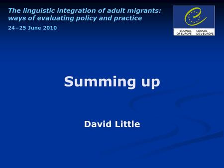 The linguistic integration of adult migrants: ways of evaluating policy and practice 24−25 June 2010 Summing up David Little.