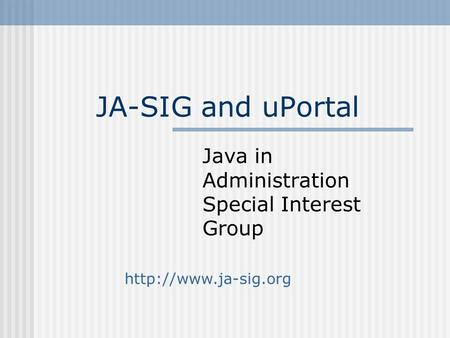 JA-SIG and uPortal Java in Administration Special Interest Group