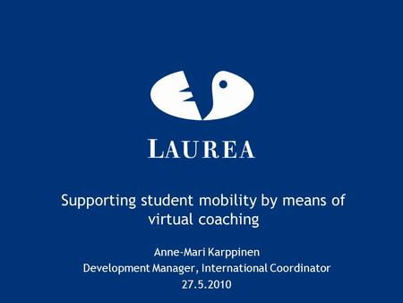 Supporting student mobility by means of virtual coaching Anne-Mari Karppinen Development Manager, International Coordinator 27.5.2010.