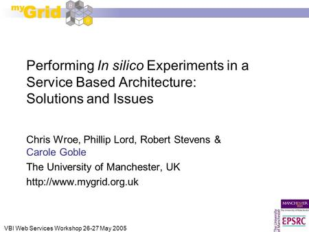 VBI Web Services Workshop 26-27 May 2005 Performing In silico Experiments in a Service Based Architecture: Solutions and Issues Chris Wroe, Phillip Lord,
