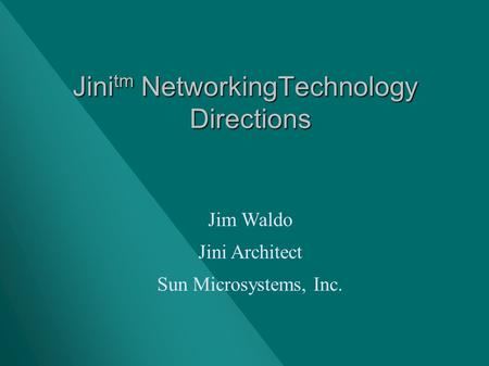 Jini tm NetworkingTechnology Directions Jim Waldo Jini Architect Sun Microsystems, Inc.