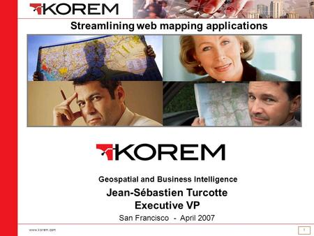 Www.korem.com 1 Geospatial and Business Intelligence Jean-Sébastien Turcotte Executive VP San Francisco - April 2007 Streamlining web mapping applications.