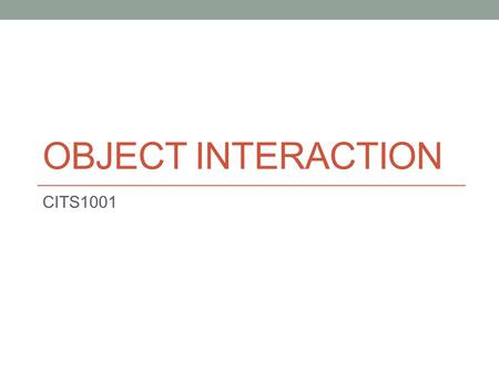 OBJECT INTERACTION CITS1001. Overview Coupling and Cohesion Internal/external method calls null objects Chaining method calls Class constants Class variables.