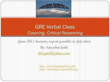 (June 2011 Session; repeat possible in July also) By: Satyadhar Joshi GRE Verbal Class Covering: Critical Reasoning