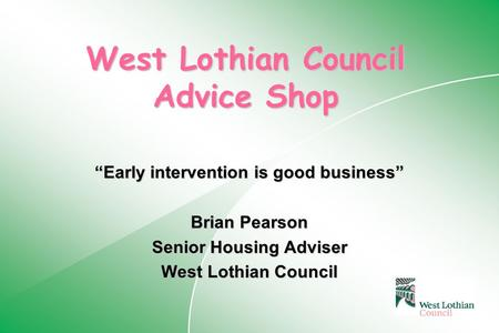 "West Lothian Council Advice Shop ""Early intervention is good business"" Brian Pearson Senior Housing Adviser West Lothian Council."