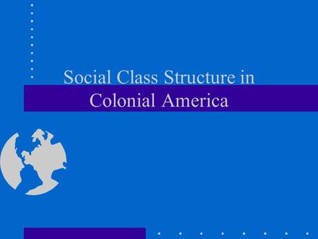 Social Class Structure in Colonial America. New England Class Structure Upper Class - Merchants, Industry owners Drs., Lawyers, Some Ministers,