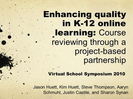 Enhancing quality in K-12 online learning: Course reviewing through a project-based partnership Jason Huett, Kim Huett, Steve Thompson, Aaryn Schmuhl,