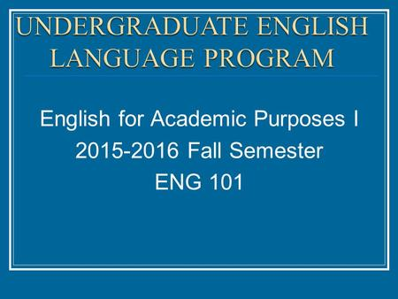 English for Academic Purposes I 2015-2016 Fall Semester ENG 101.