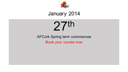 January 2014 27 th AFCork Spring term commences Book your course now.