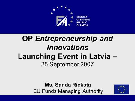 OP Entrepreneurship and Innovations Launching Event in Latvia – 25 September 2007 Ms. Sanda Rieksta EU Funds Managing Authority.