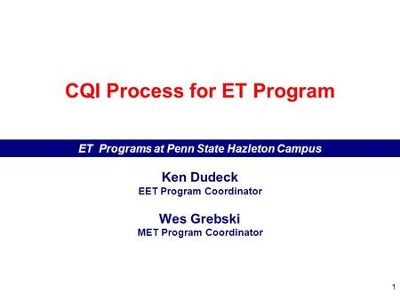 1 CQI Process for ET Program ET Programs at Penn State Hazleton Campus Ken Dudeck EET Program Coordinator Wes Grebski MET Program Coordinator.