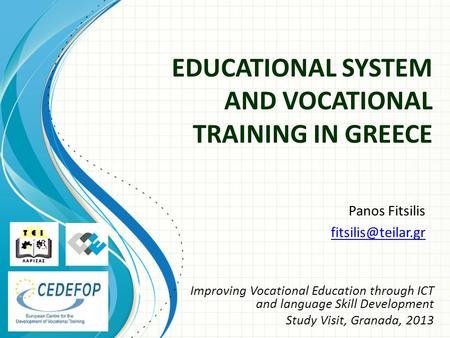 EDUCATIONAL SYSTEM AND VOCATIONAL TRAINING IN GREECE Panos Fitsilis Improving Vocational Education through ICT and language Skill Development.