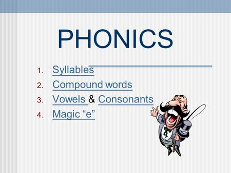 "PHONICS 1. Syllables Syllables 2. Compound words Compound words 3. Vowels & Consonants Vowels Consonants 4. Magic ""e"" Magic ""e"""
