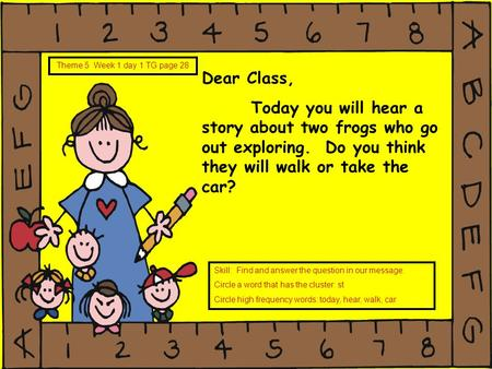Dear Class, Today you will hear a story about two frogs who go out exploring. Do you think they will walk or take the car? Theme 5 Week 1 day 1 TG page.