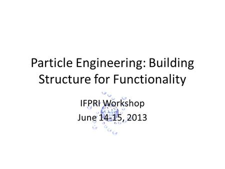 Particle Engineering: Building Structure for Functionality IFPRI Workshop June 14-15, 2013.