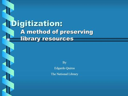 Digitization: A method of preserving library resources By Edgardo Quiros The National Library.