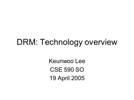 DRM: Technology overview Keunwoo Lee CSE 590 SO 19 April 2005.