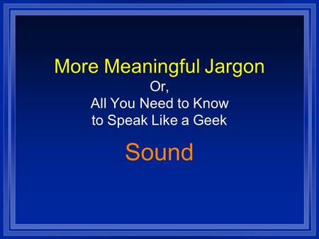 More Meaningful Jargon Or, All You Need to Know to Speak Like a Geek Sound.