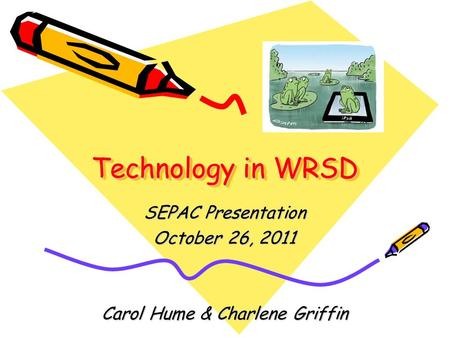 Technology in WRSD SEPAC Presentation October 26, 2011 Carol Hume & Charlene Griffin.