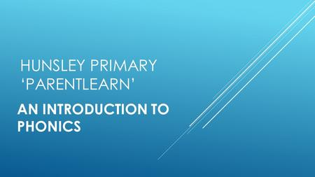 HUNSLEY PRIMARY 'PARENTLEARN' AN INTRODUCTION TO PHONICS.