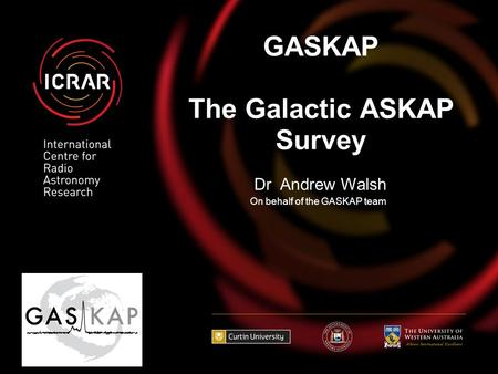 GASKAP The Galactic ASKAP Survey On behalf of the GASKAP team Dr Andrew Walsh.