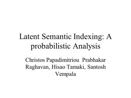 Latent Semantic Indexing: A probabilistic Analysis Christos Papadimitriou Prabhakar Raghavan, Hisao Tamaki, Santosh Vempala.