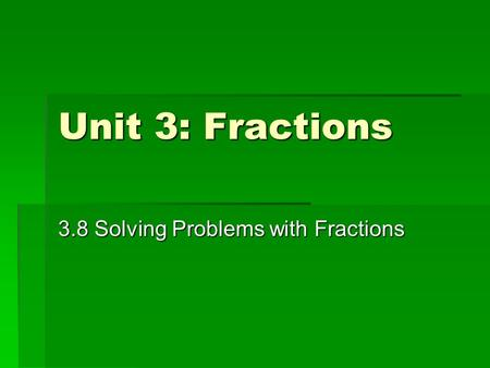 Unit 3: Fractions 3.8 Solving Problems with Fractions.