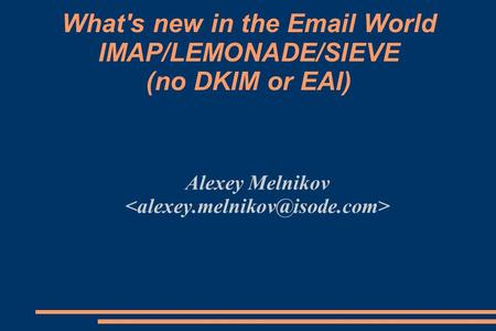 What's new in the Email World IMAP/LEMONADE/SIEVE (no DKIM or EAI) Alexey Melnikov.