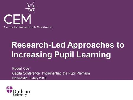 Research-Led Approaches to Increasing Pupil Learning Robert Coe Capita Conference: Implementing the Pupil Premium Newcastle, 8 July 2013.