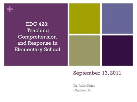 + September 13, 2011 Dr. Julie Coiro Chafee 615 EDC 423: Teaching Comprehension and Response in Elementary School.