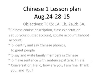 Chinese 1 Lesson plan Aug.24-28-15 Objectives: TEKS: 1A, 1b, 2a,2b,5A, * Chinese course description, class expectation set up your quizlet account, google.