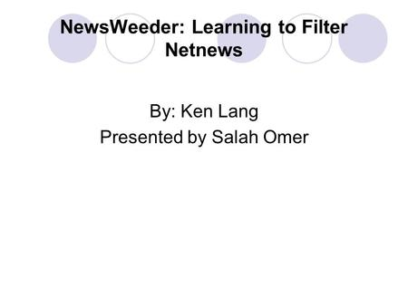 NewsWeeder: Learning to Filter Netnews By: Ken Lang Presented by Salah Omer.