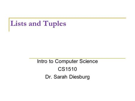 Lists and Tuples Intro to Computer Science CS1510 Dr. Sarah Diesburg.