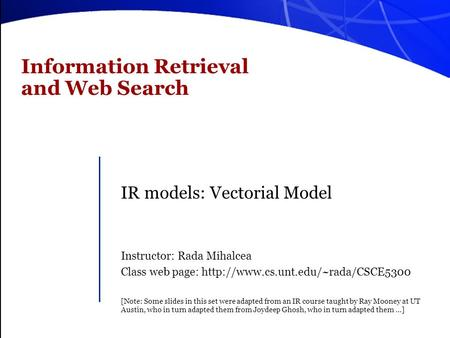Information Retrieval and Web Search IR models: Vectorial Model Instructor: Rada Mihalcea Class web page:  [Note: Some.