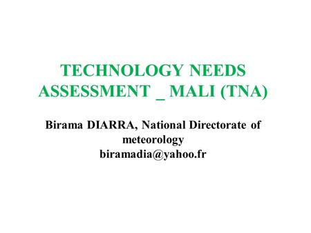 TECHNOLOGY NEEDS ASSESSMENT _ MALI (TNA) Birama DIARRA, National Directorate of meteorology