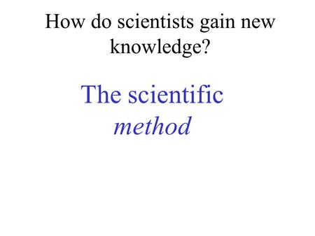 How do scientists gain new knowledge?