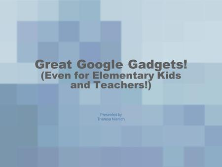 Great Google Gadgets! (Even for Elementary Kids and Teachers!) Presented by Theresa Nierlich.