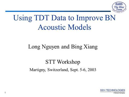 1 Using TDT Data to Improve BN Acoustic Models Long Nguyen and Bing Xiang STT Workshop Martigny, Switzerland, Sept. 5-6, 2003.