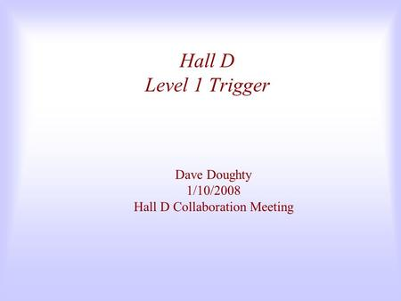Hall D Level 1 Trigger Dave Doughty 1/10/2008 Hall D Collaboration Meeting.