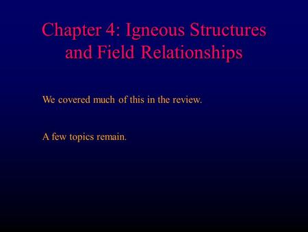Chapter 4: Igneous Structures and Field Relationships We covered much of this in the review. A few topics remain.