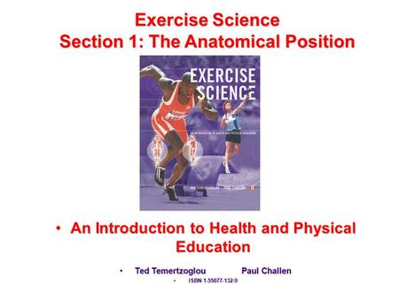 Exercise Science Section 1: The Anatomical Position An Introduction to Health and Physical EducationAn Introduction to Health and Physical Education Ted.
