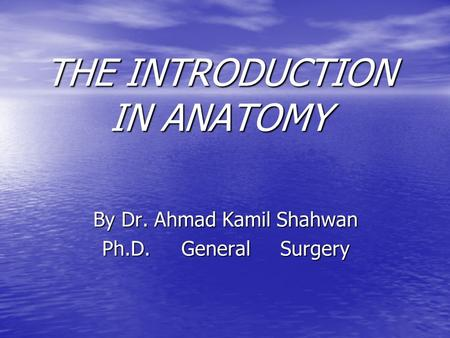 THE INTRODUCTION IN ANATOMY By Dr. Ahmad Kamil Shahwan Ph.D. General Surgery.