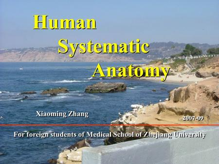 1 Human Systematic Anatomy Human Systematic Anatomy For foreign students of Medical School of Zhejiang University Xiaoming Zhang 2007-09.