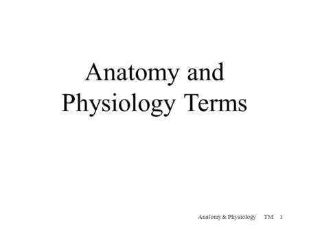 Anatomy and Physiology Terms Anatomy & Physiology TM 1.