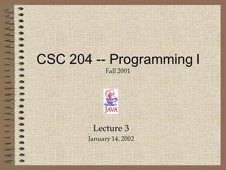 Lecture 3 January 14, 2002 CSC 204 -- Programming I Fall 2001.