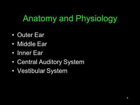 1 Anatomy and Physiology Outer Ear Middle Ear Inner Ear Central Auditory System Vestibular System.