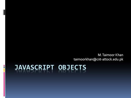 M. Taimoor Khan Javascript Objects  Every data-type defined in Javascript is an object  It has a class definition for.